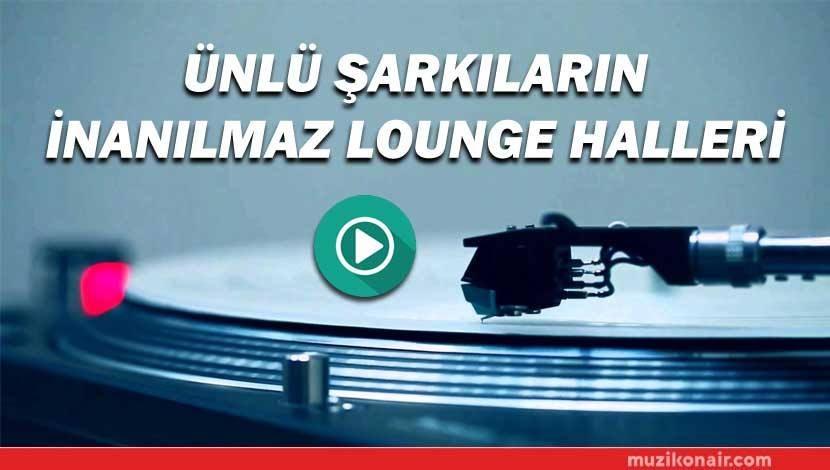 Ünlü Şarkıların İnanılmaz Lounge Halleri!..